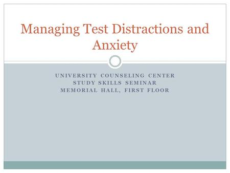 UNIVERSITY COUNSELING CENTER STUDY SKILLS SEMINAR MEMORIAL HALL, FIRST FLOOR Managing Test Distractions and Anxiety.