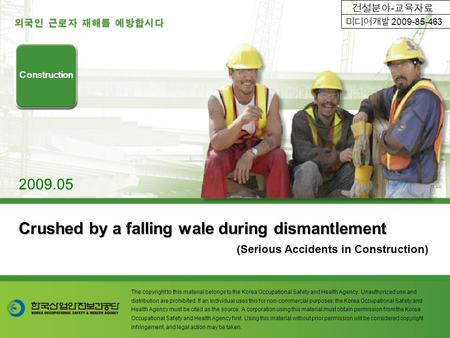 Crushed by a falling wale during dismantlement (Serious Accidents in Construction) Construction 2009.05 The copyright to this material belongs to the Korea.