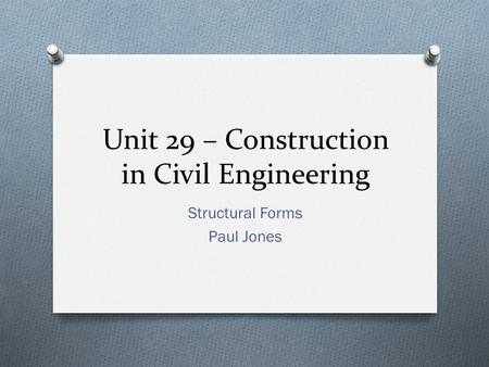 Unit 29 – Construction in Civil Engineering Structural Forms Paul Jones.