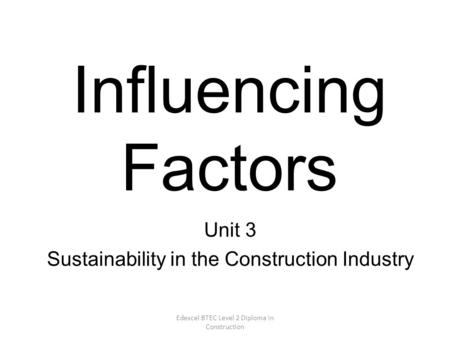Edexcel BTEC Level 2 Diploma in Construction Influencing Factors Unit 3 Sustainability in the Construction Industry.