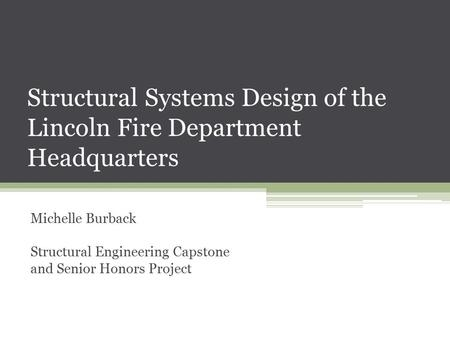 Structural Systems Design of the Lincoln Fire Department Headquarters Michelle Burback Structural Engineering Capstone and Senior Honors Project.