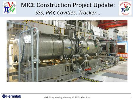 MICE Construction Project Update: SSs, PRY, Cavities, Tracker… 1MAP Friday Meeting – January 30, 2015 Alan Bross.