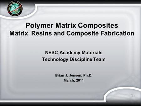 Polymer Matrix Composites Matrix Resins and Composite Fabrication NESC Academy Materials Technology Discipline Team Brian J. Jensen, Ph.D. March, 2011.