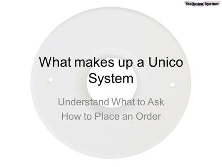 What makes up a Unico System Understand What to Ask How to Place an Order.