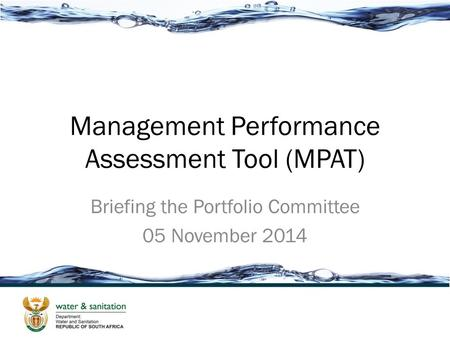 Management Performance Assessment Tool (MPAT) Briefing the Portfolio Committee 05 November 2014.