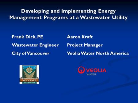 Developing and Implementing Energy Management Programs at a Wastewater Utility Frank Dick, PEAaron Kraft Wastewater EngineerProject Manager City of VancouverVeolia.