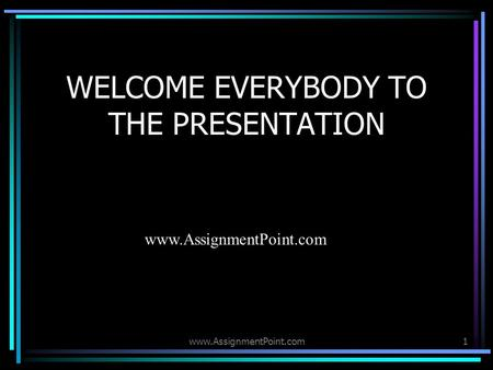 1 WELCOME EVERYBODY TO THE PRESENTATION www.AssignmentPoint.com.