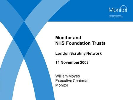 Monitor and NHS Foundation Trusts London Scrutiny Network 14 November 2008 William Moyes Executive Chairman Monitor.