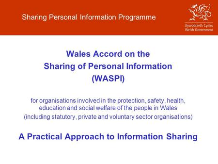 Sharing Personal Information Programme Wales Accord on the Sharing of Personal Information (WASPI) for organisations involved in the protection, safety,