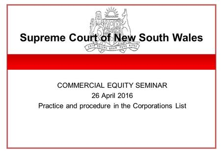 Supreme Court of New South Wales COMMERCIAL EQUITY SEMINAR 26 April 2016 Practice and procedure in the Corporations List.