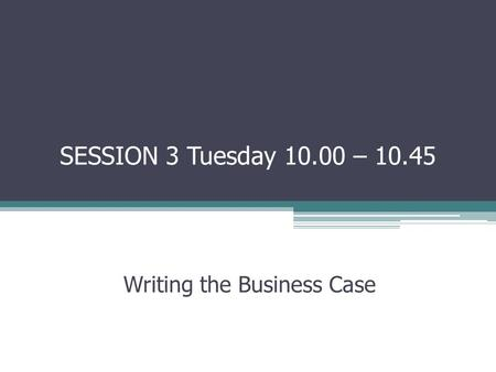 SESSION 3 Tuesday 10.00 – 10.45 Writing the Business Case.