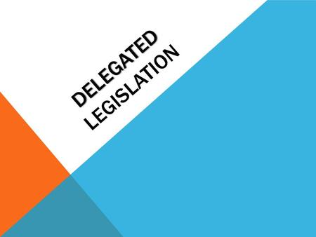 DELEGATED DELEGATED LEGISLATION. DIFFERENT TYPES OF DELEGATED LEGISLATION Parliament passes a PARENT ACT The act gives the right to create one of the.