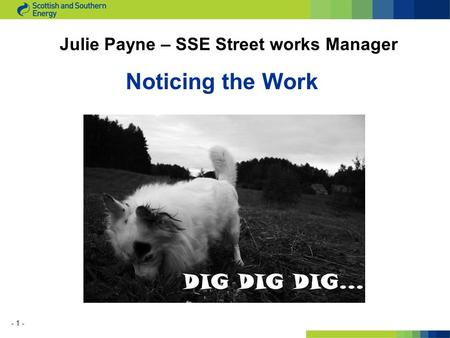 - 1 - Noticing the Work Julie Payne – SSE Street works Manager.