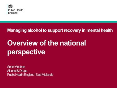 Managing alcohol to support recovery in mental health Overview of the national perspective Sean Meehan Alcohol & Drugs Public Health England East Midlands.