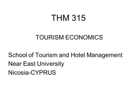 THM 315 TOURISM ECONOMICS School of Tourism and Hotel Management Near East University Nicosia-CYPRUS.