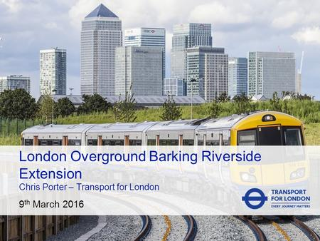 CROP IMAGE TO 4:3 9 th March 2016 London Overground Barking Riverside Extension Chris Porter – Transport for London.