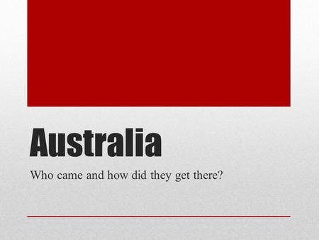 Australia Who came and how did they get there?. Australia was settled by the ___________.