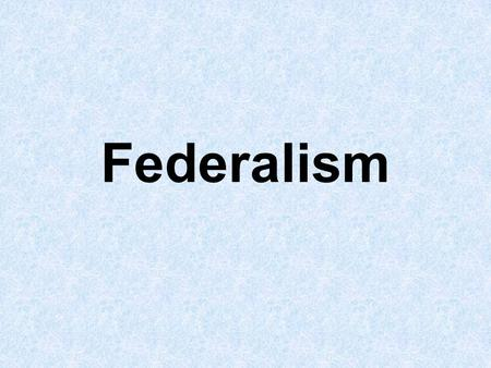 Federalism. I. What is Federalism? A. Recall the difference between a Federal System and a Unitary or Confederal system. B. Federal System – A system.