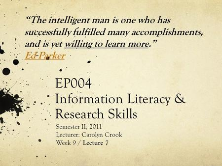 "EP004 Information Literacy & Research Skills Semester II, 2011 Lecturer: Carolyn Crook Week 9 / Lecture 7 ""The intelligent man is one who has successfully."