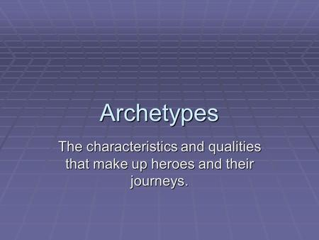 Archetypes The characteristics and qualities that make up heroes and their journeys.
