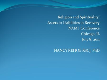 Religion and Spirituality: Assets or Liabilities in Recovery NAMI Conference Chicago, IL July 8, 2011 NANCY KEHOE RSCJ, PhD.