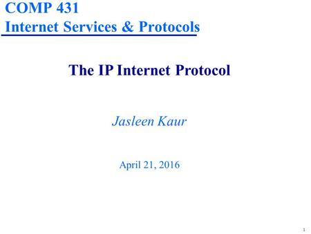 1 COMP 431 Internet Services & Protocols The IP Internet Protocol Jasleen Kaur April 21, 2016.