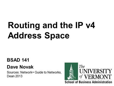 Routing and the IP v4 Address Space BSAD 141 Dave Novak Sources: Network+ Guide to Networks, Dean 2013.