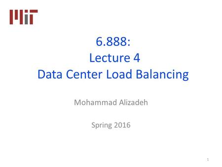 6.888: Lecture 4 Data Center Load Balancing Mohammad Alizadeh Spring 2016 1.