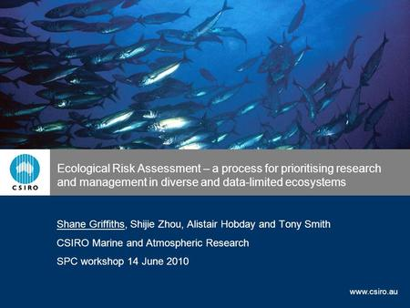Www.csiro.au Ecological Risk Assessment – a process for prioritising research and management in diverse and data-limited ecosystems Shane Griffiths, Shijie.