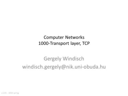 Computer Networks 1000-Transport layer, TCP Gergely Windisch v.1.03 - 2016 spring.