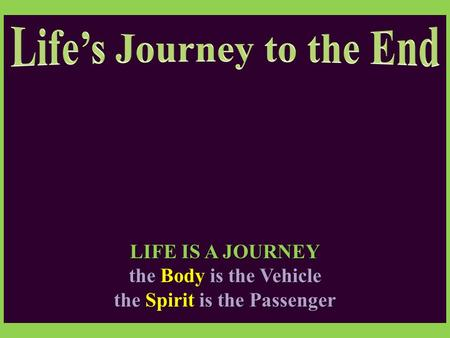 LIFE IS A JOURNEY the Body is the Vehicle the Spirit is the Passenger.
