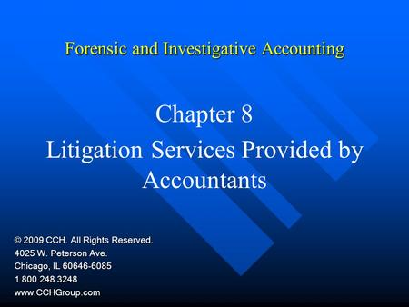 Forensic and Investigative Accounting Chapter 8 Litigation Services Provided by Accountants © 2009 CCH. All Rights Reserved. 4025 W. Peterson Ave. Chicago,