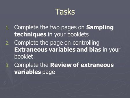 Tasks 1. 1. Complete the two pages on Sampling techniques in your booklets 2. 2. Complete the page on controlling Extraneous variables and bias in your.