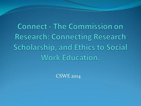 CSWE 2014. Overview This resource highlights key aspects of the mission of the Commission on Research and its goals for the next 5 years. It will then.