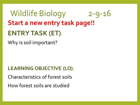 Wildlife Biology 2-9-16 Start a new entry task page!! ENTRY TASK (ET) : Why is soil important? LEARNING OBJECTIVE (LO): Characteristics of forest soils.