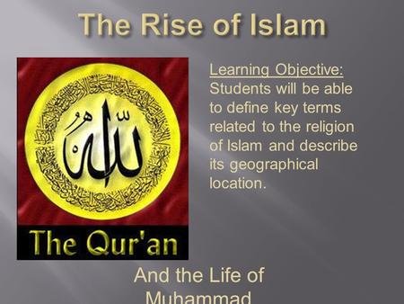 And the Life of Muhammad Learning Objective: Students will be able to define key terms related to the religion of Islam and describe its geographical location.