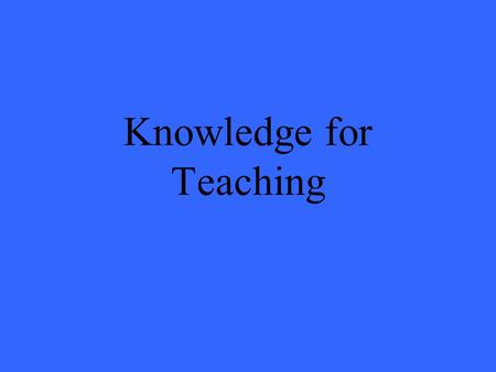 Knowledge for Teaching. Teaching The nature of the job – what challenges does it offer us? The necessary knowledge base.