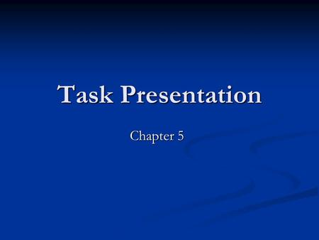 Task Presentation Chapter 5. Task Presentation is About Communication How to communicate effectively with learners - improving the clarity How to communicate.
