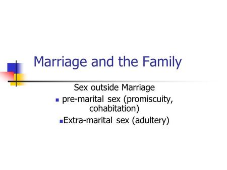 Marriage and the Family Sex outside Marriage pre-marital sex (promiscuity, cohabitation) Extra-marital sex (adultery)