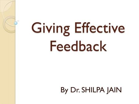 Giving Effective Feedback By Dr. SHILPA JAIN. Objectives At the end of this session the learner will be able to define/describe-  Feedback  Rationale.