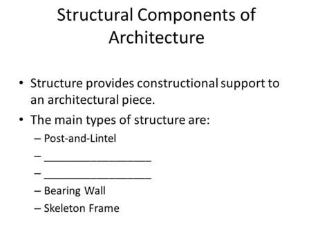 Structure provides constructional support to an architectural piece. The main types of structure are: – Post-and-Lintel – __________________ – Bearing.