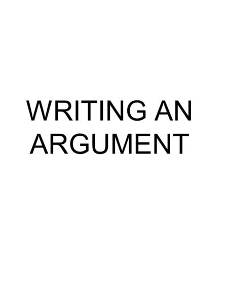 WRITING AN ARGUMENT. PARTS OF THE ARGUMENT INTRODUCTION BODY CONCLUSION.