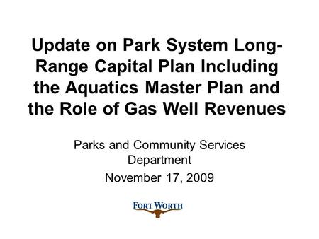 Update on Park System Long- Range Capital Plan Including the Aquatics Master Plan and the Role of Gas Well Revenues Parks and Community Services Department.