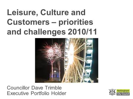 Leisure, Culture and Customers – priorities and challenges 2010/11 Councillor Dave Trimble Executive Portfolio Holder.