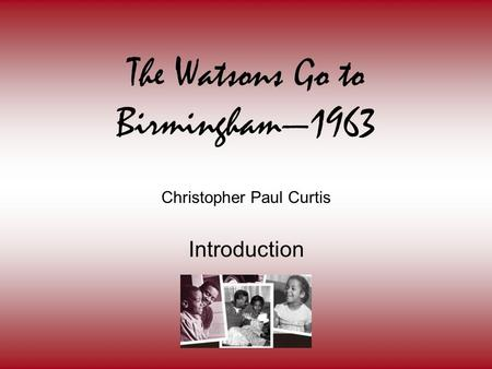 The Watsons Go to Birmingham—1963 Christopher Paul Curtis Introduction.