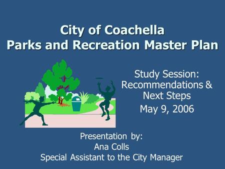 City of Coachella Parks and Recreation Master Plan Study Session: Recommendations & Next Steps May 9, 2006 Presentation by: Ana Colls Special Assistant.