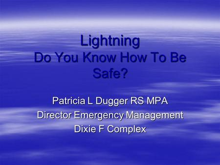 Lightning Do You Know How To Be Safe? Patricia L Dugger RS MPA Director Emergency Management Dixie F Complex.