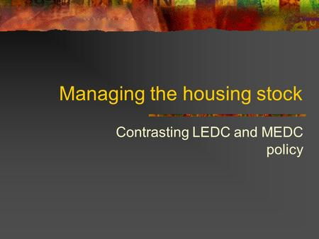 Managing the housing stock Contrasting LEDC and MEDC policy.