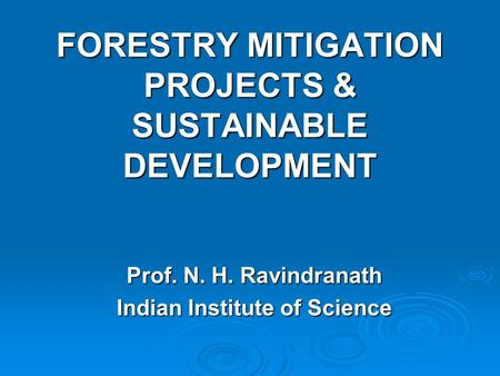 FORESTRY MITIGATION PROJECTS & SUSTAINABLE DEVELOPMENT Prof. N. H. Ravindranath Indian Institute of Science.
