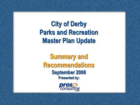 City of Derby – Final Presentation September 2008 City of Derby – Final Presentation September 2008 City of Derby Parks and Recreation Master Plan Update.